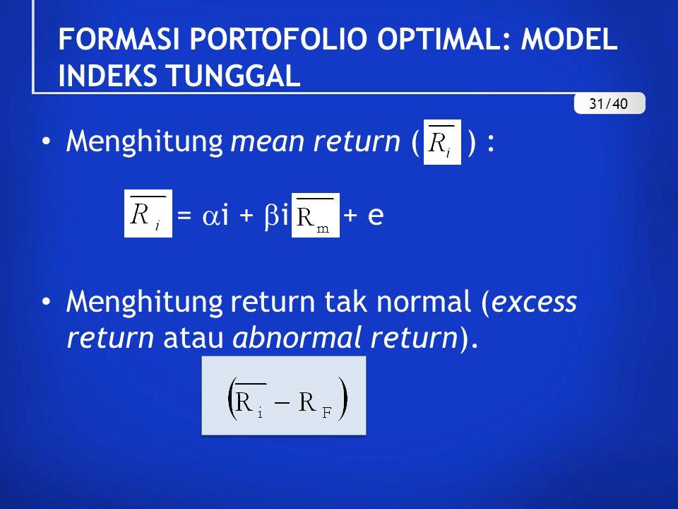 FORMASI PORTOFOLIO OPTIMAL: MODEL INDEKS TUNGGAL Menghitung mean return ( ) : =  i +  i + e Menghitung return tak normal (excess return atau abnorma
