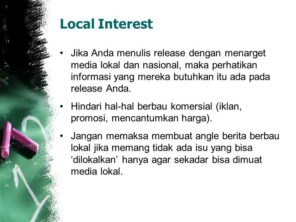 Local Interest Jika Anda menulis release dengan menarget media lokal dan nasional, maka perhatikan informasi yang mereka butuhkan itu ada pada release Anda.