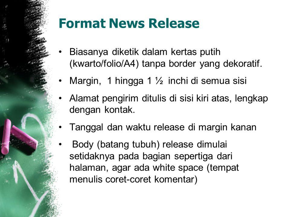 Format News Release Biasanya diketik dalam kertas putih (kwarto/folio/A4) tanpa border yang dekoratif. Margin, 1 hingga 1 ½ inchi di semua sisi Alamat