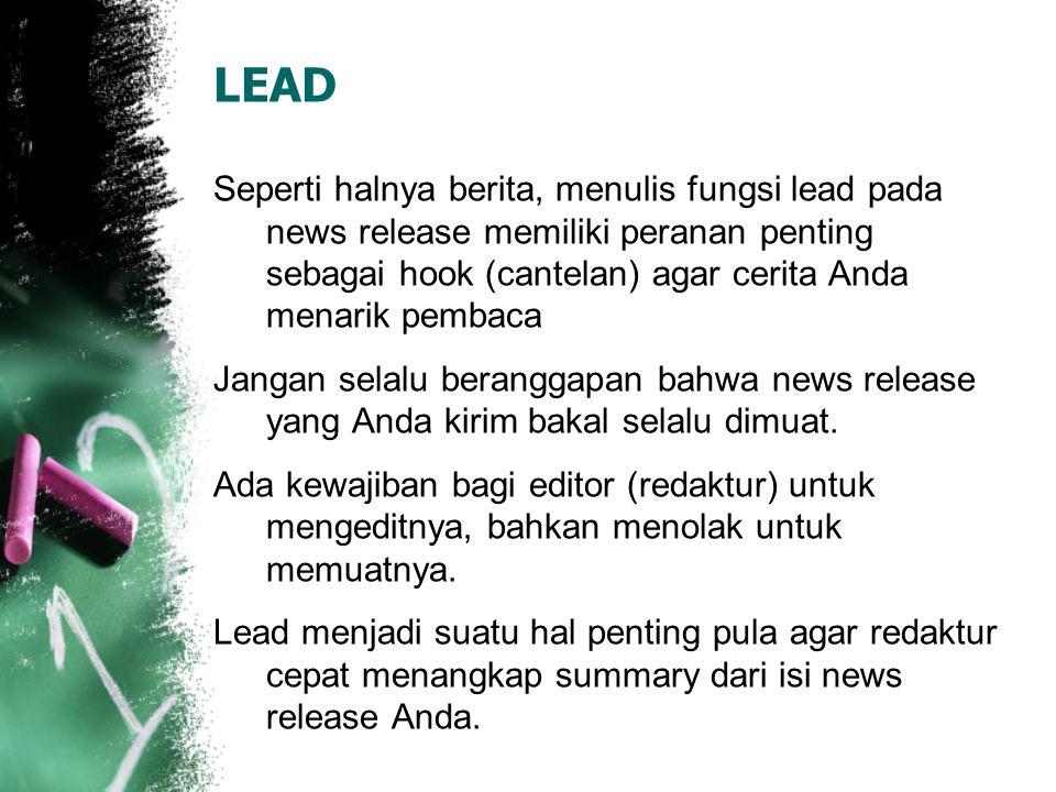 LEAD Seperti halnya berita, menulis fungsi lead pada news release memiliki peranan penting sebagai hook (cantelan) agar cerita Anda menarik pembaca Jangan selalu beranggapan bahwa news release yang Anda kirim bakal selalu dimuat.