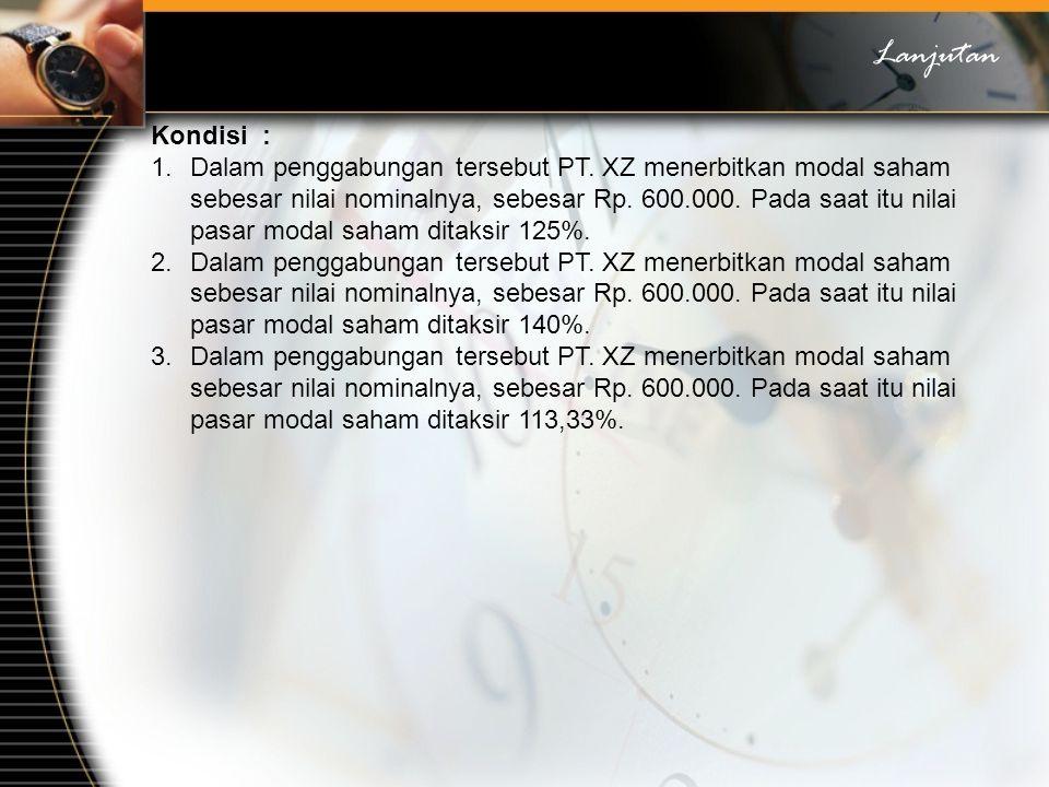 Kondisi : 1.Dalam penggabungan tersebut PT. XZ menerbitkan modal saham sebesar nilai nominalnya, sebesar Rp. 600.000. Pada saat itu nilai pasar modal