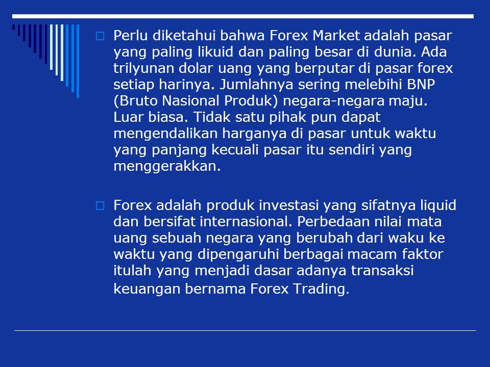  Perlu diketahui bahwa Forex Market adalah pasar yang paling likuid dan paling besar di dunia. Ada trilyunan dolar uang yang berputar di pasar forex
