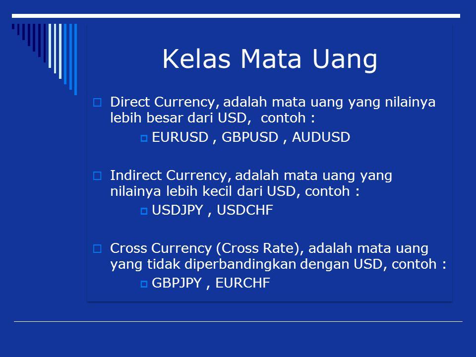 Kelas Mata Uang  Direct Currency, adalah mata uang yang nilainya lebih besar dari USD, contoh :  EURUSD, GBPUSD, AUDUSD  Indirect Currency, adalah