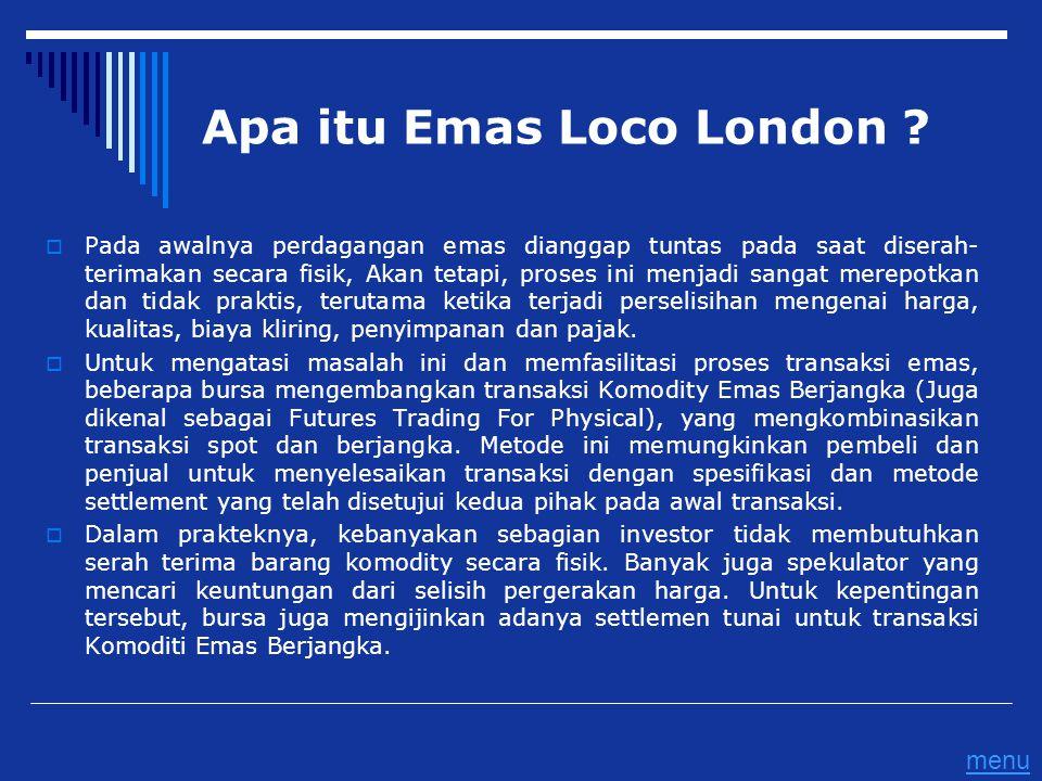 Apa itu Emas Loco London ?  Pada awalnya perdagangan emas dianggap tuntas pada saat diserah- terimakan secara fisik, Akan tetapi, proses ini menjadi