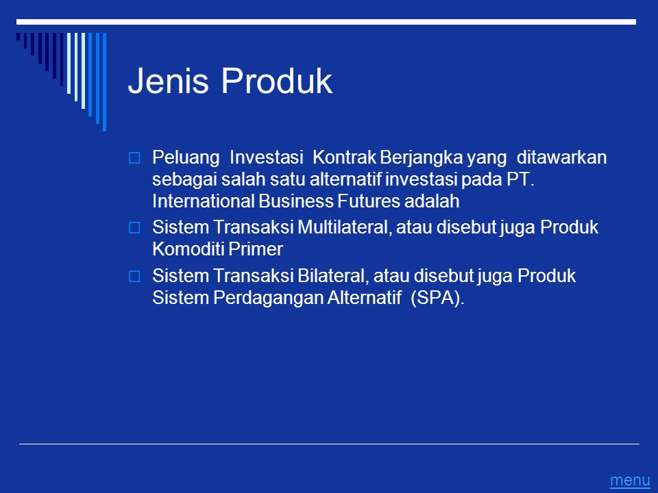 Jenis Produk  Peluang Investasi Kontrak Berjangka yang ditawarkan sebagai salah satu alternatif investasi pada PT. International Business Futures ada