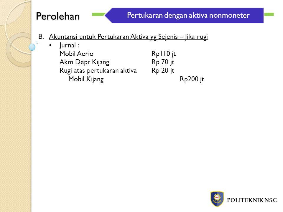 Perolehan POLITEKNIK NSC B.Akuntansi untuk Pertukaran Aktiva yg Sejenis – Jika rugi Jurnal : Mobil AerioRp110 jt Akm Depr KijangRp 70 jt Rugi atas per