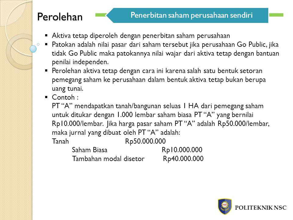 Perolehan POLITEKNIK NSC Penerbitan saham perusahaan sendiri  Aktiva tetap diperoleh dengan penerbitan saham perusahaan  Patokan adalah nilai pasar