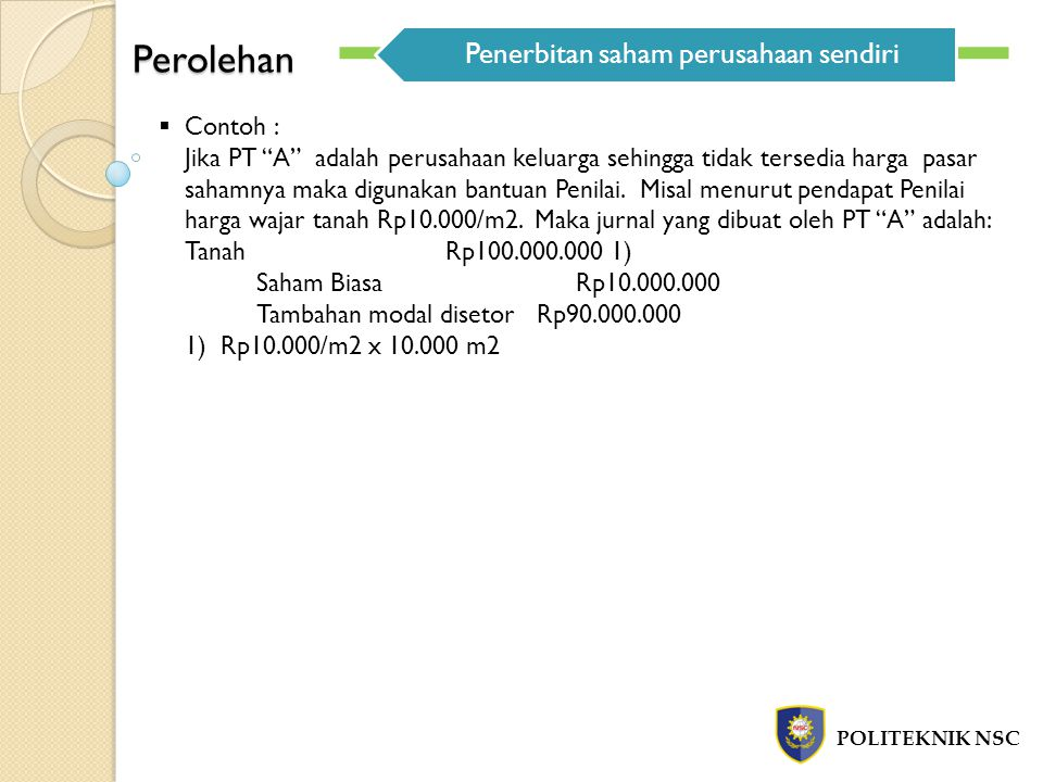"""Perolehan POLITEKNIK NSC Penerbitan saham perusahaan sendiri  Contoh : Jika PT """"A"""" adalah perusahaan keluarga sehingga tidak tersedia harga pasar sah"""