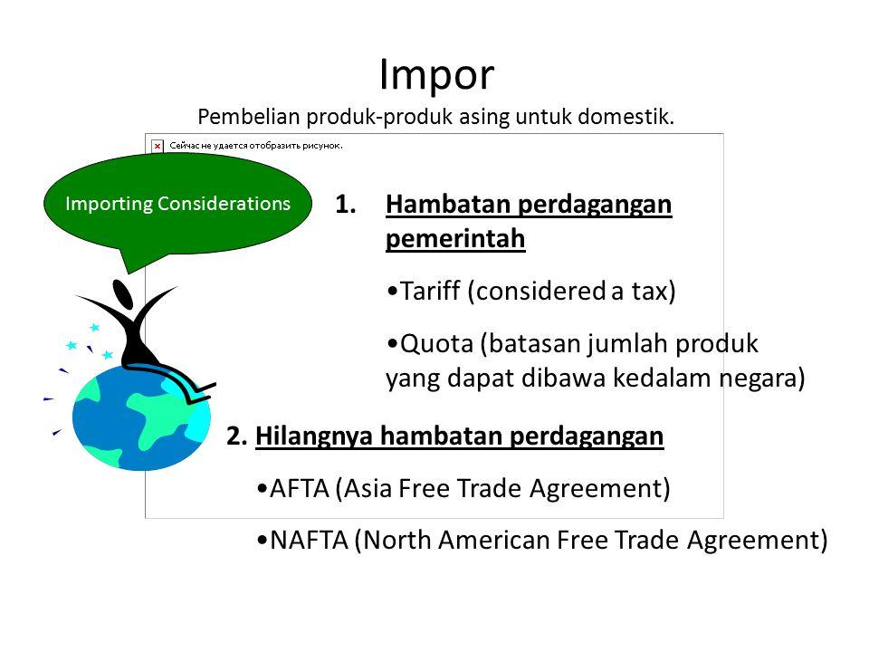 Impor Pembelian produk-produk asing untuk domestik. Hambatan perdagangan pemerintah Tariff (considered a tax) Quota (batasan jumlah produk yang dapat