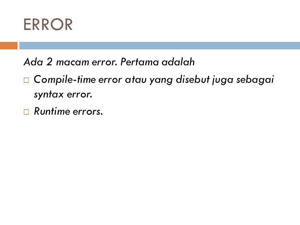 ERROR Ada 2 macam error. Pertama adalah  Compile-time error atau yang disebut juga sebagai syntax error.  Runtime errors.