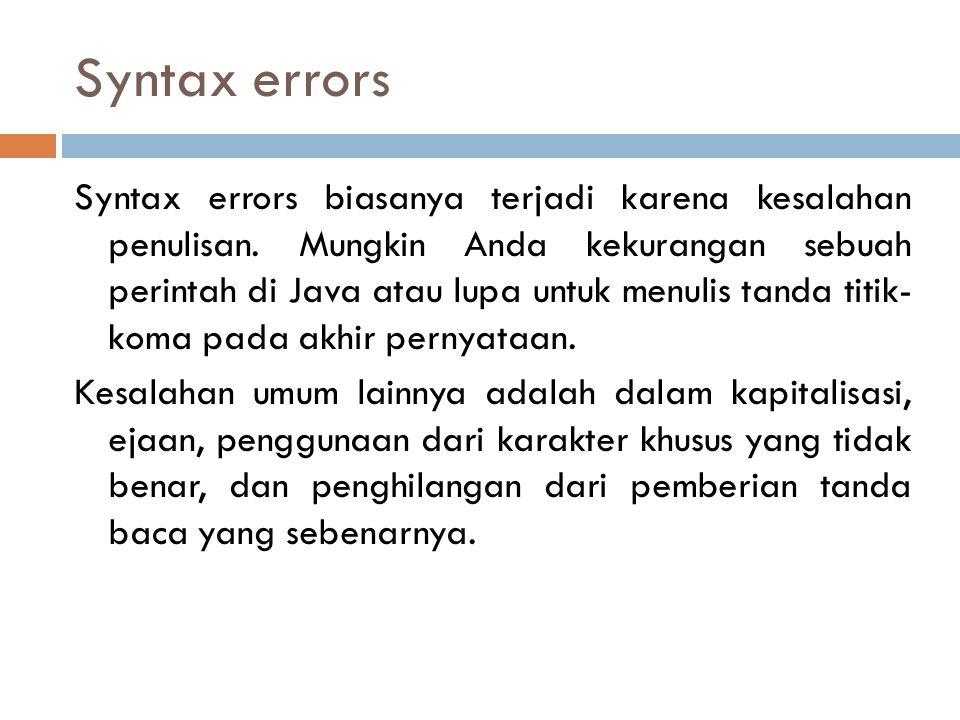 Syntax errors Syntax errors biasanya terjadi karena kesalahan penulisan. Mungkin Anda kekurangan sebuah perintah di Java atau lupa untuk menulis tanda