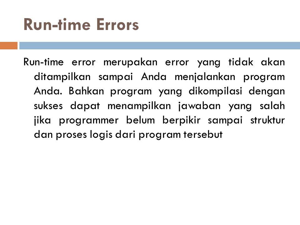 Run-time Errors Run-time error merupakan error yang tidak akan ditampilkan sampai Anda menjalankan program Anda. Bahkan program yang dikompilasi denga