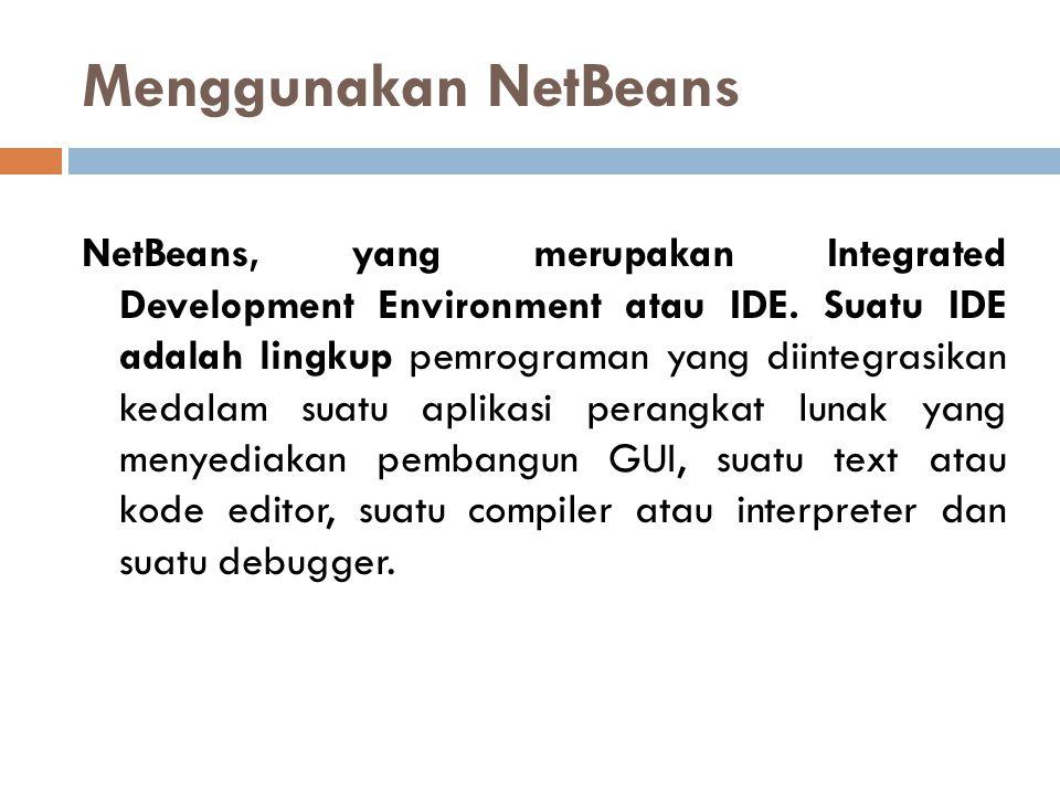 Menggunakan NetBeans NetBeans, yang merupakan Integrated Development Environment atau IDE. Suatu IDE adalah lingkup pemrograman yang diintegrasikan ke