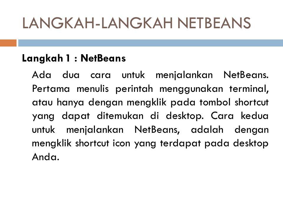 LANGKAH-LANGKAH NETBEANS Langkah 1 : NetBeans Ada dua cara untuk menjalankan NetBeans. Pertama menulis perintah menggunakan terminal, atau hanya denga