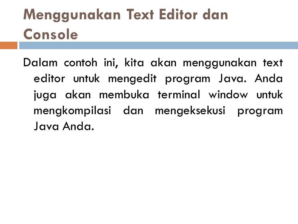 Menggunakan Text Editor dan Console Dalam contoh ini, kita akan menggunakan text editor untuk mengedit program Java. Anda juga akan membuka terminal w