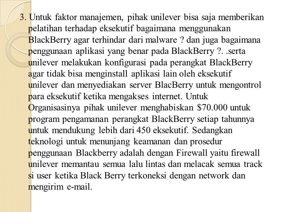 3. Untuk faktor manajemen, pihak unilever bisa saja memberikan pelatihan terhadap eksekutif bagaimana menggunakan BlackBerry agar terhindar dari malwa