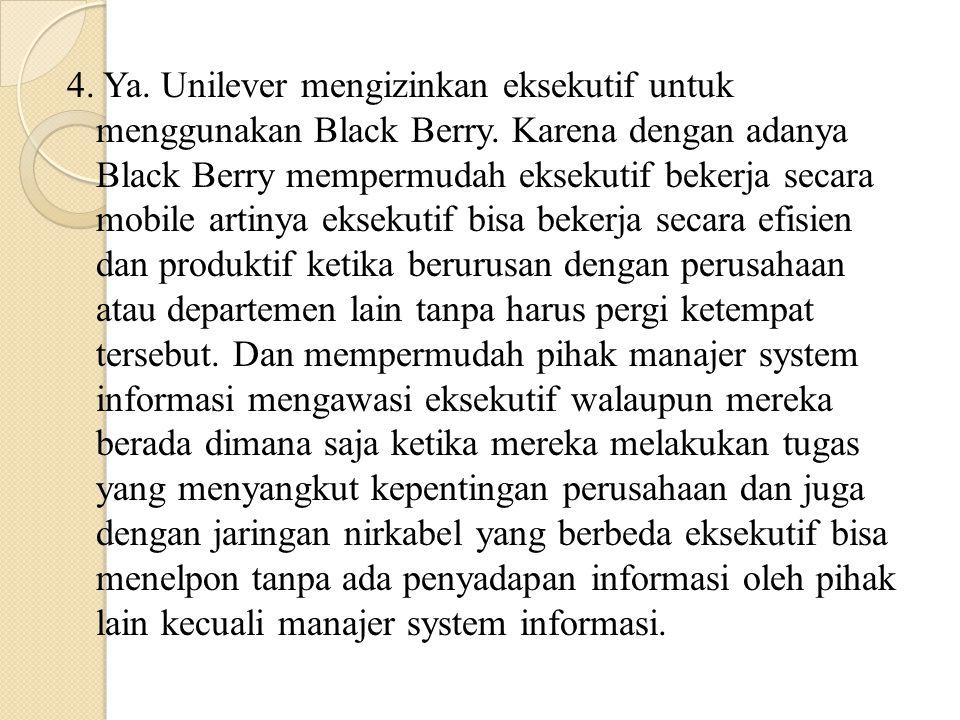 4. Ya. Unilever mengizinkan eksekutif untuk menggunakan Black Berry. Karena dengan adanya Black Berry mempermudah eksekutif bekerja secara mobile arti