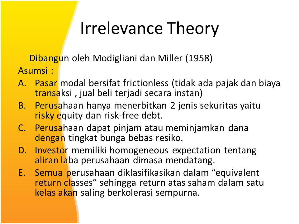 Irrelevance Theory Dibangun oleh Modigliani dan Miller (1958) Asumsi : A.Pasar modal bersifat frictionless (tidak ada pajak dan biaya transaksi, jual