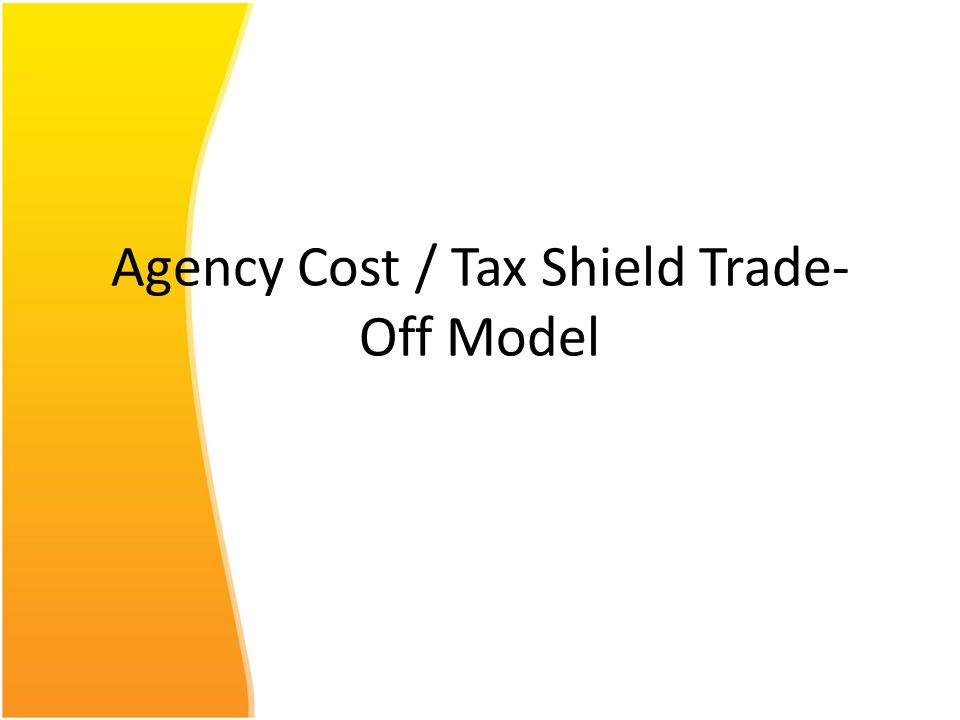 Agency Cost / Tax Shield Trade- Off Model