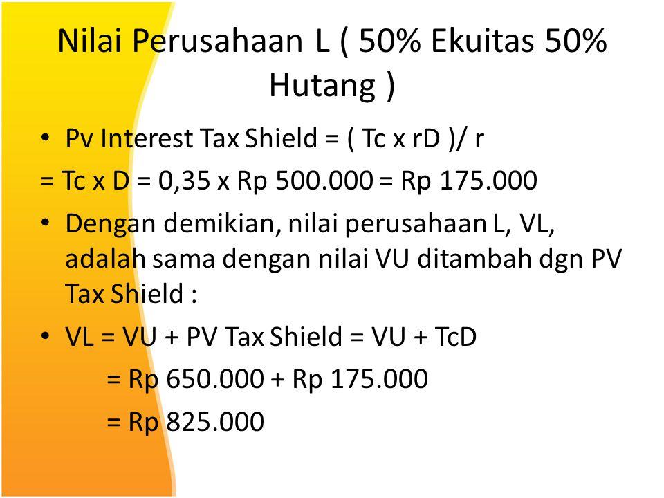 Nilai Perusahaan L ( 50% Ekuitas 50% Hutang ) Pv Interest Tax Shield = ( Tc x rD )/ r = Tc x D = 0,35 x Rp 500.000 = Rp 175.000 Dengan demikian, nilai