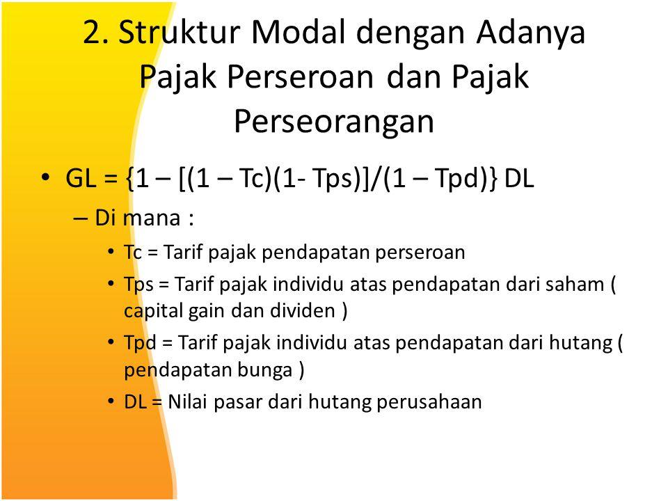 2. Struktur Modal dengan Adanya Pajak Perseroan dan Pajak Perseorangan GL = {1 – [(1 – Tc)(1- Tps)]/(1 – Tpd)} DL – Di mana : Tc = Tarif pajak pendapa
