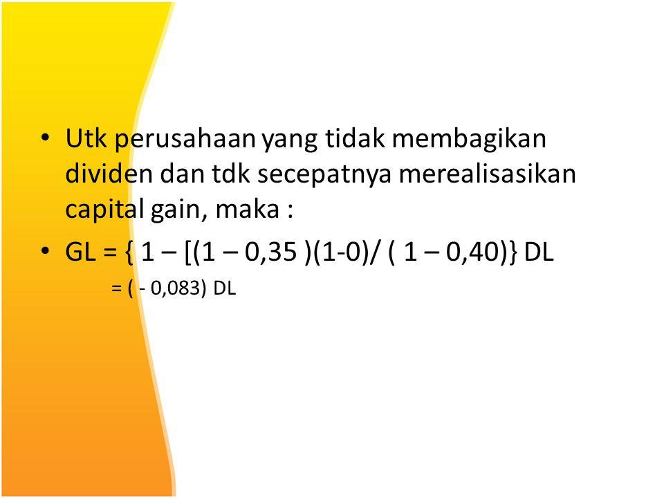 Utk perusahaan yang tidak membagikan dividen dan tdk secepatnya merealisasikan capital gain, maka : GL = { 1 – [(1 – 0,35 )(1-0)/ ( 1 – 0,40)} DL = (
