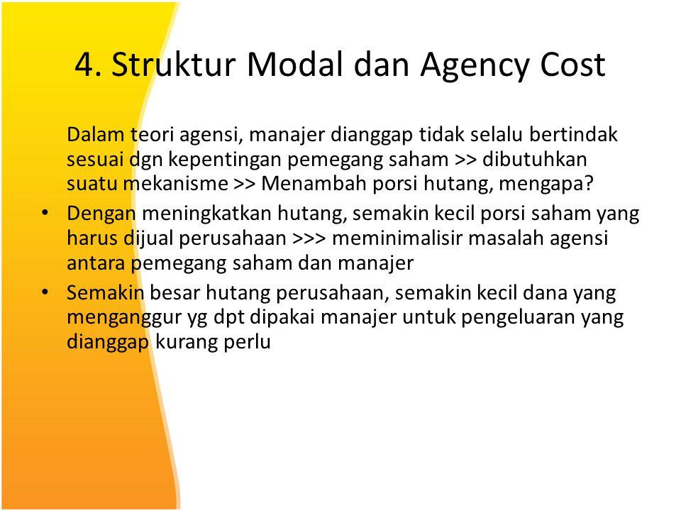 4. Struktur Modal dan Agency Cost Dalam teori agensi, manajer dianggap tidak selalu bertindak sesuai dgn kepentingan pemegang saham >> dibutuhkan suat