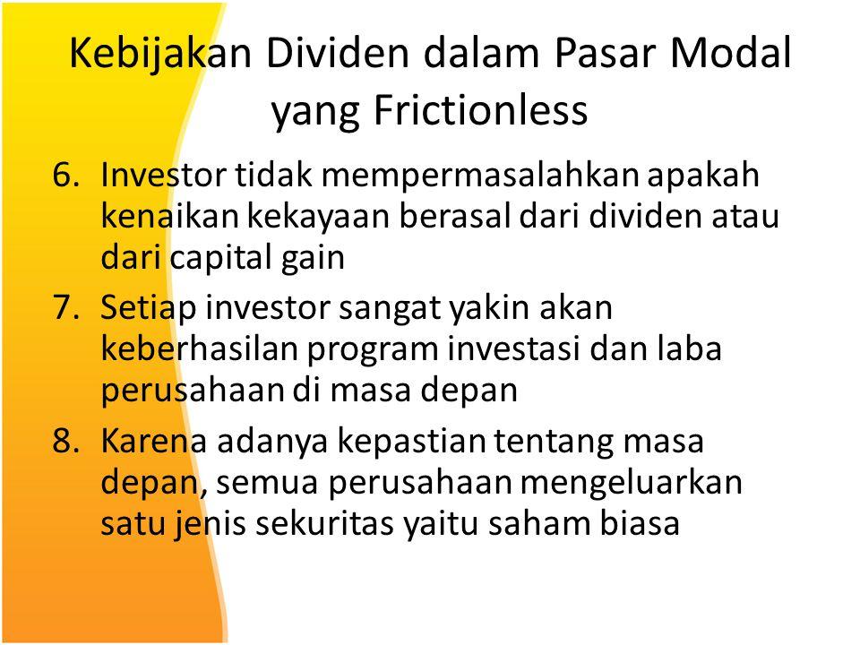 Kebijakan Dividen dalam Pasar Modal yang Frictionless 6.Investor tidak mempermasalahkan apakah kenaikan kekayaan berasal dari dividen atau dari capita