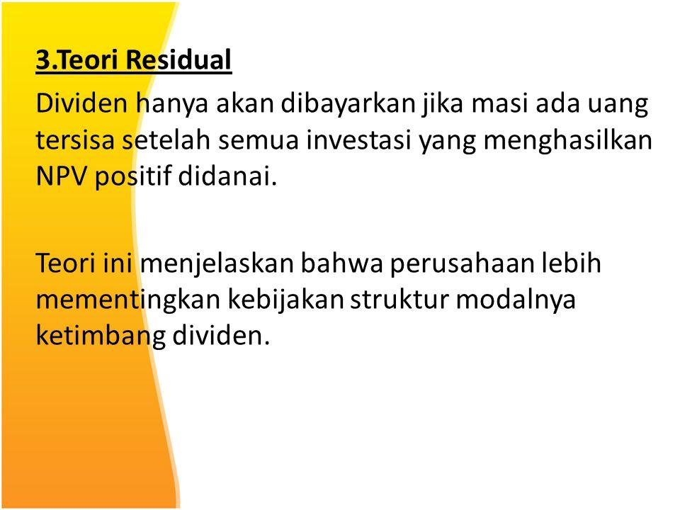 3.Teori Residual Dividen hanya akan dibayarkan jika masi ada uang tersisa setelah semua investasi yang menghasilkan NPV positif didanai. Teori ini men