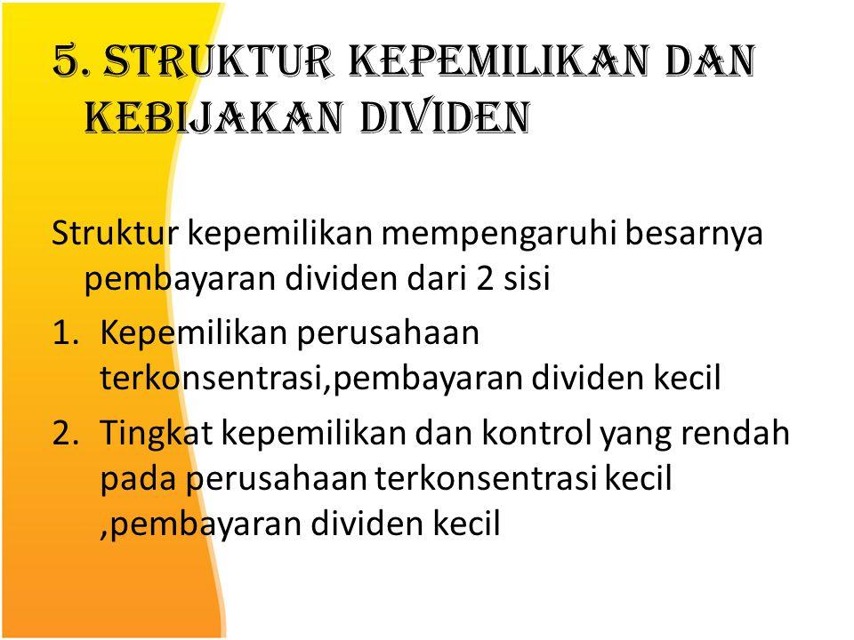 5. Struktur Kepemilikan dan Kebijakan Dividen Struktur kepemilikan mempengaruhi besarnya pembayaran dividen dari 2 sisi 1.Kepemilikan perusahaan terko