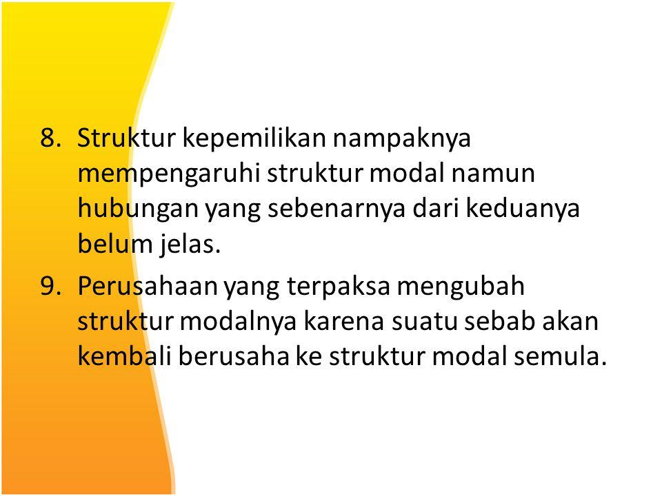 8.Struktur kepemilikan nampaknya mempengaruhi struktur modal namun hubungan yang sebenarnya dari keduanya belum jelas. 9.Perusahaan yang terpaksa meng