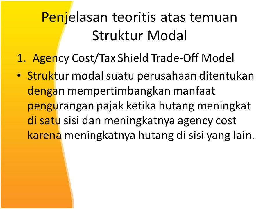 Penjelasan teoritis atas temuan Struktur Modal 1.Agency Cost/Tax Shield Trade-Off Model Struktur modal suatu perusahaan ditentukan dengan mempertimban