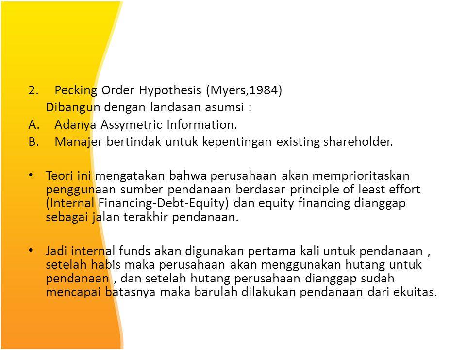 2.Pecking Order Hypothesis (Myers,1984) Dibangun dengan landasan asumsi : A.Adanya Assymetric Information. B.Manajer bertindak untuk kepentingan exist