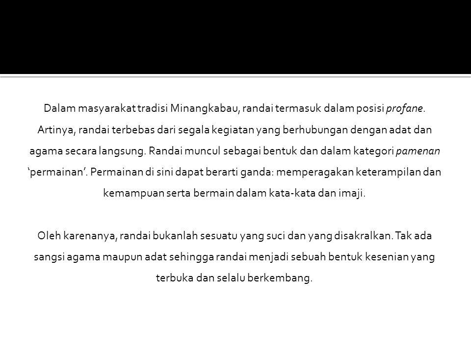 Dalam masyarakat tradisi Minangkabau, randai termasuk dalam posisi profane. Artinya, randai terbebas dari segala kegiatan yang berhubungan dengan adat