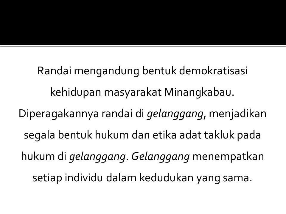 Randai mengandung bentuk demokratisasi kehidupan masyarakat Minangkabau. Diperagakannya randai di gelanggang, menjadikan segala bentuk hukum dan etika