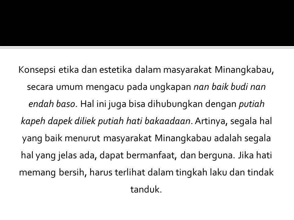 Konsepsi etika dan estetika dalam masyarakat Minangkabau, secara umum mengacu pada ungkapan nan baik budi nan endah baso. Hal ini juga bisa dihubungka