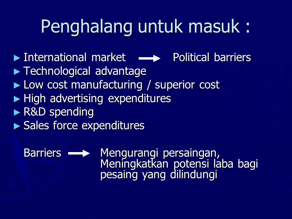 Penghalang untuk masuk : ► International market Political barriers ► Technological advantage ► Low cost manufacturing / superior cost ► High advertising expenditures ► R&D spending ► Sales force expenditures BarriersMengurangi persaingan, Meningkatkan potensi laba bagi pesaing yang dilindungi