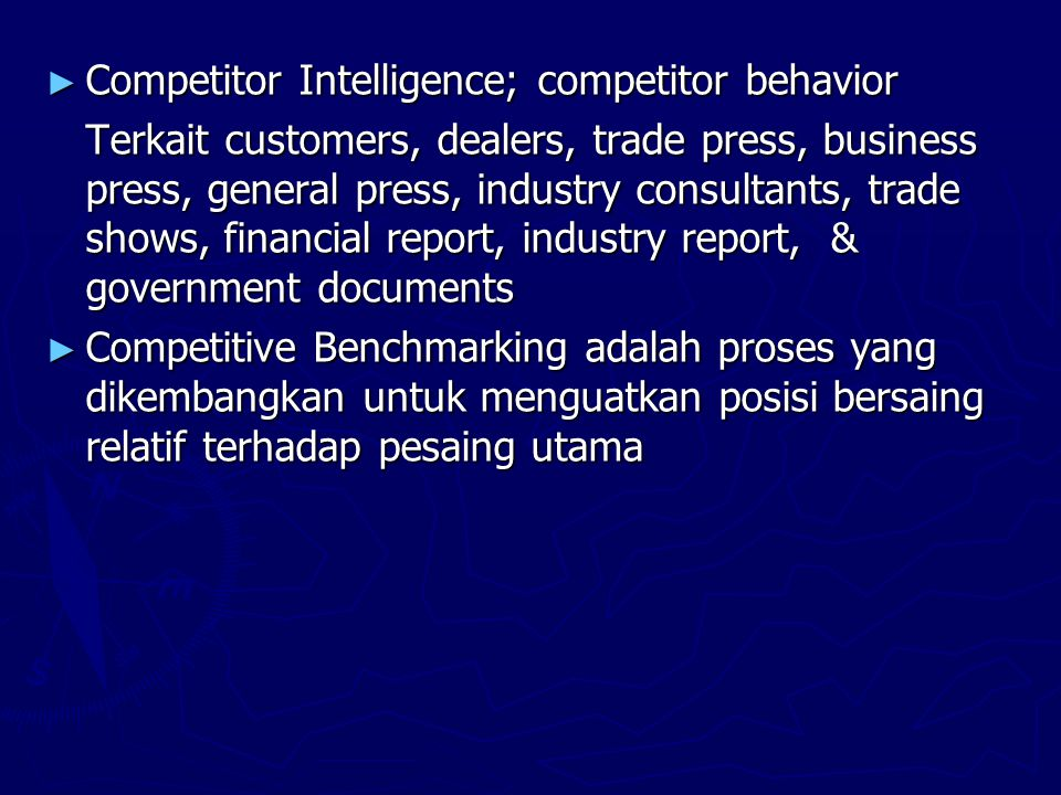► Competitor Intelligence; competitor behavior Terkait customers, dealers, trade press, business press, general press, industry consultants, trade shows, financial report, industry report, & government documents ► Competitive Benchmarking adalah proses yang dikembangkan untuk menguatkan posisi bersaing relatif terhadap pesaing utama
