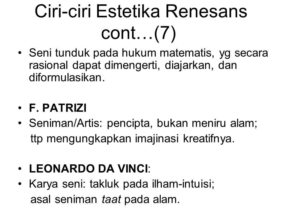 Ciri-ciri Estetika Renesans cont…(7) Seni tunduk pada hukum matematis, yg secara rasional dapat dimengerti, diajarkan, dan diformulasikan. F. PATRIZI