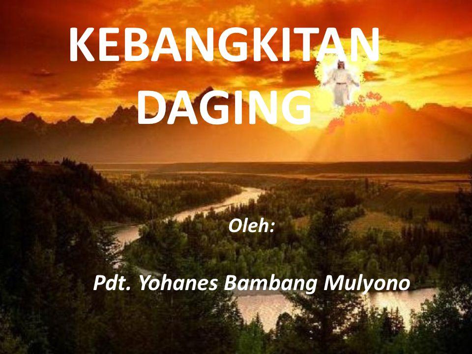 KEBANGKITAN DAGING Oleh: Pdt. Yohanes Bambang Mulyono