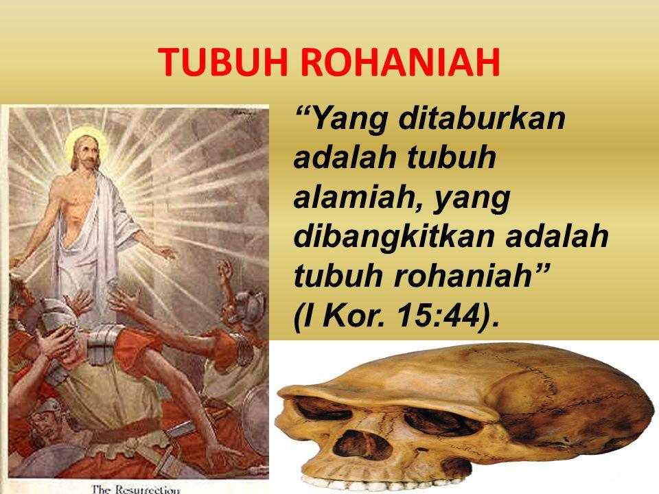 """TUBUH ROHANIAH """"Yang ditaburkan adalah tubuh alamiah, yang dibangkitkan adalah tubuh rohaniah"""" (I Kor. 15:44)."""