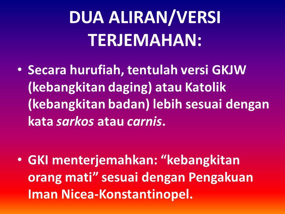 DUA ALIRAN/VERSI TERJEMAHAN: Secara hurufiah, tentulah versi GKJW (kebangkitan daging) atau Katolik (kebangkitan badan) lebih sesuai dengan kata sarko
