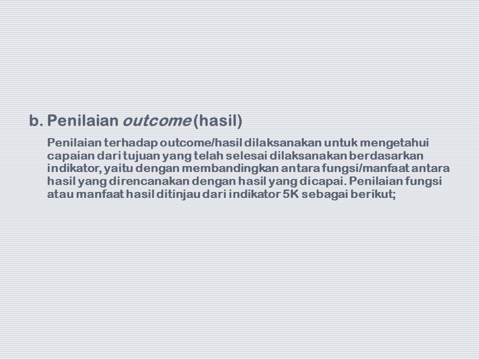 b.Penilaian outcome (hasil) Penilaian terhadap outcome/hasil dilaksanakan untuk mengetahui capaian dari tujuan yang telah selesai dilaksanakan berdasa