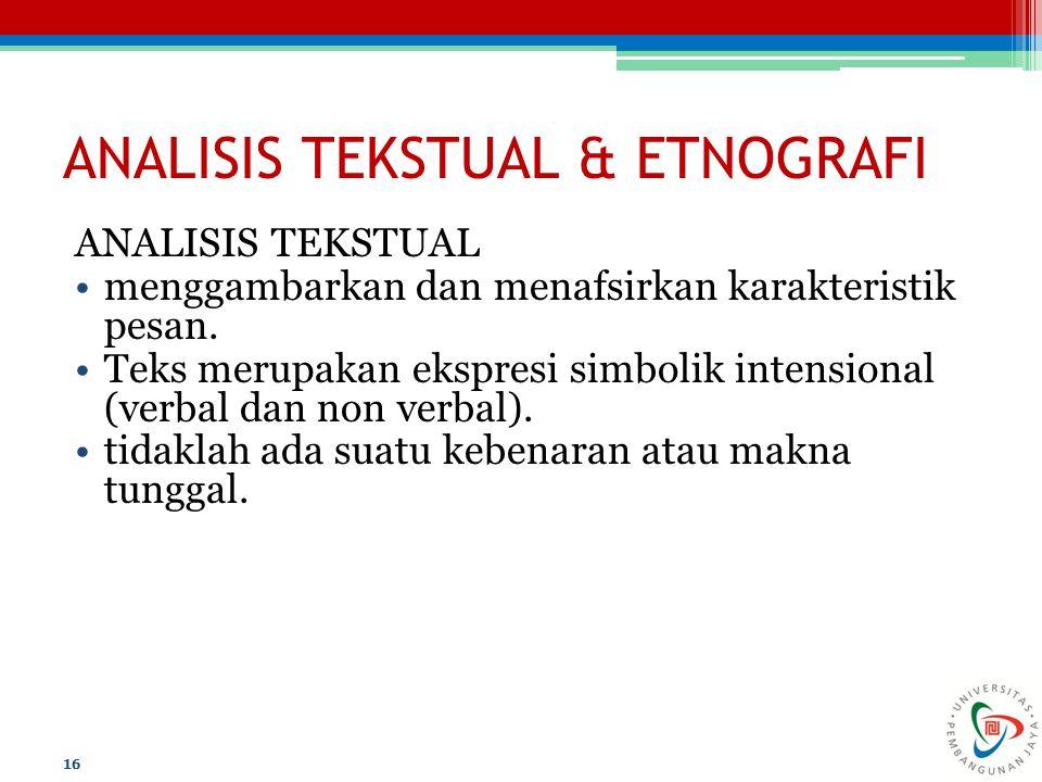 ANALISIS TEKSTUAL & ETNOGRAFI ANALISIS TEKSTUAL menggambarkan dan menafsirkan karakteristik pesan. Teks merupakan ekspresi simbolik intensional (verba