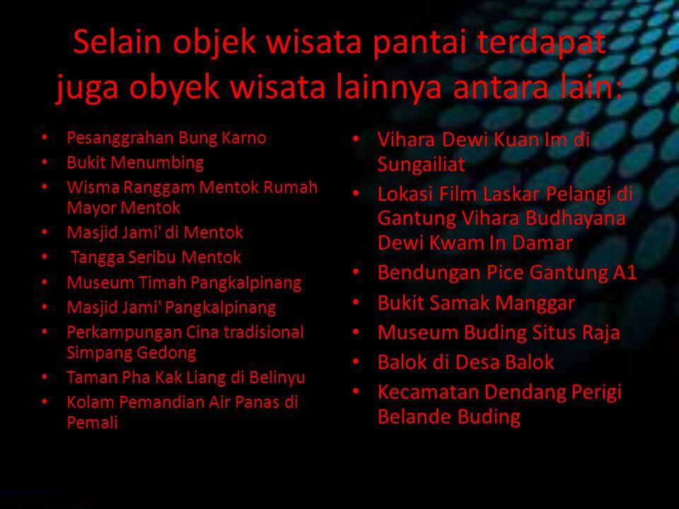 Selain objek wisata pantai terdapat juga obyek wisata lainnya antara lain: Pesanggrahan Bung Karno Bukit Menumbing Wisma Ranggam Mentok Rumah Mayor Me