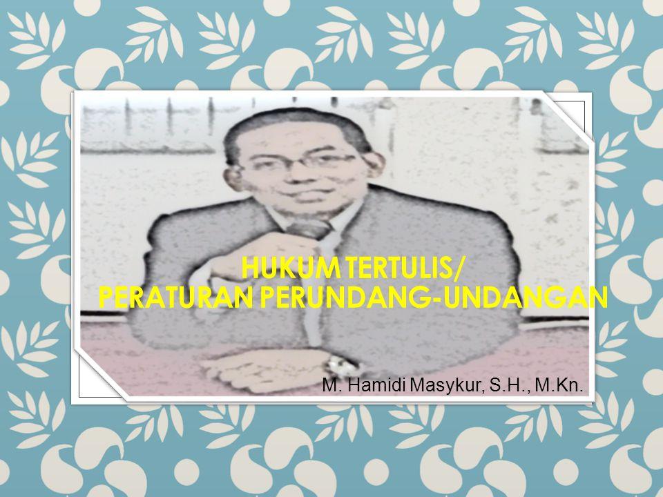 HUKUM TERTULIS/ PERATURAN PERUNDANG-UNDANGAN M. Hamidi Masykur, S.H., M.Kn.