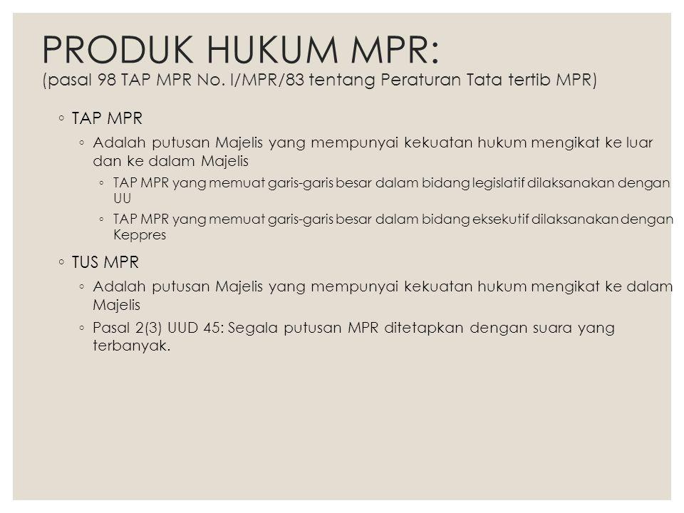 PRODUK HUKUM MPR: (pasal 98 TAP MPR No. I/MPR/83 tentang Peraturan Tata tertib MPR) ◦ TAP MPR ◦ Adalah putusan Majelis yang mempunyai kekuatan hukum m