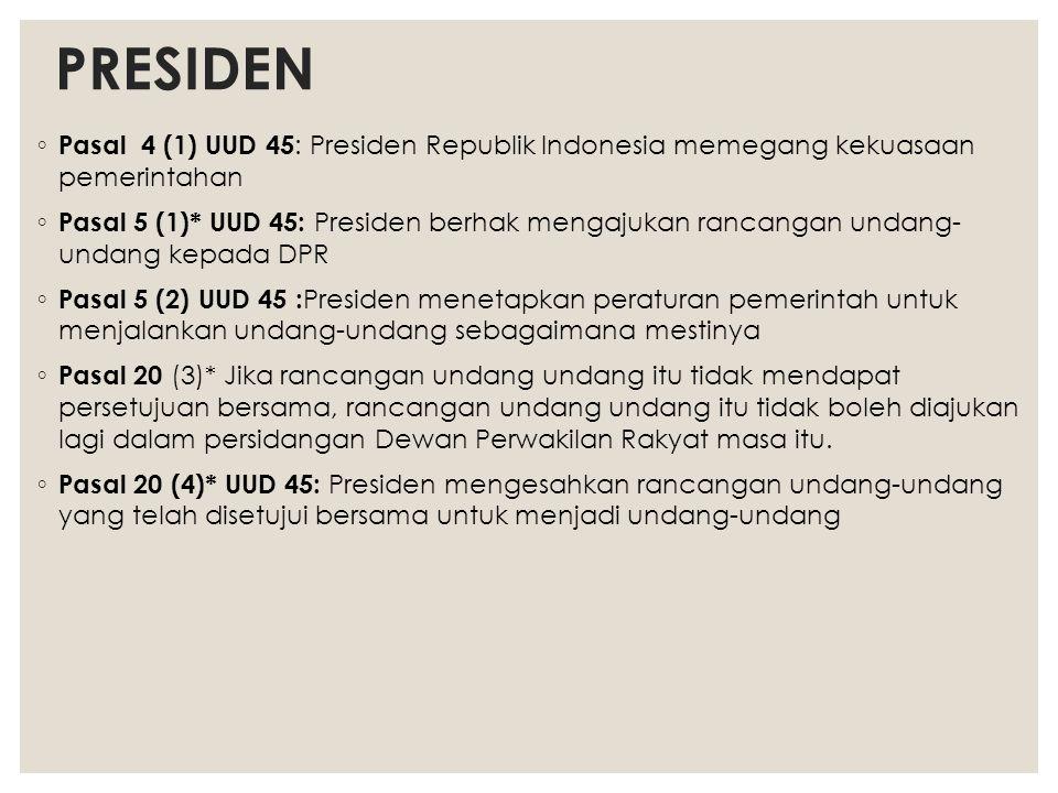 PRESIDEN ◦ Pasal 4 (1) UUD 45 : Presiden Republik Indonesia memegang kekuasaan pemerintahan ◦ Pasal 5 (1)* UUD 45: Presiden berhak mengajukan rancanga