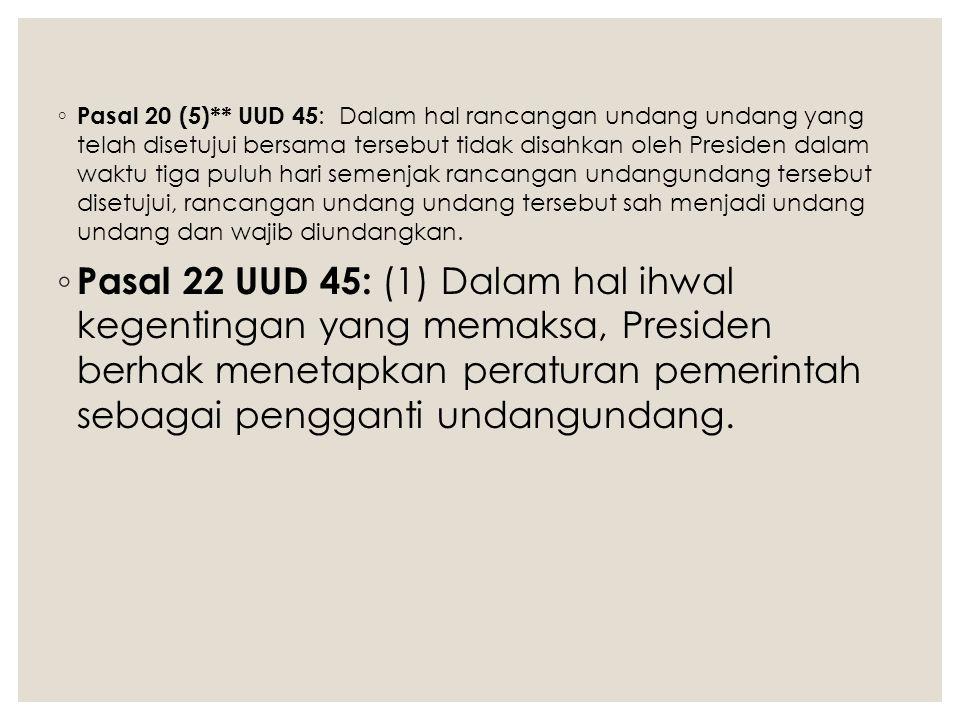◦ Pasal 20 (5)** UUD 45 : Dalam hal rancangan undang undang yang telah disetujui bersama tersebut tidak disahkan oleh Presiden dalam waktu tiga puluh