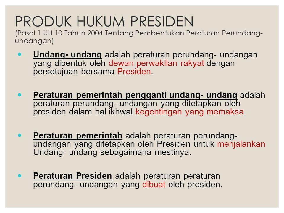 PRODUK HUKUM PRESIDEN (Pasal 1 UU 10 Tahun 2004 Tentang Pembentukan Peraturan Perundang- undangan) Undang- undang adalah peraturan perundang- undangan